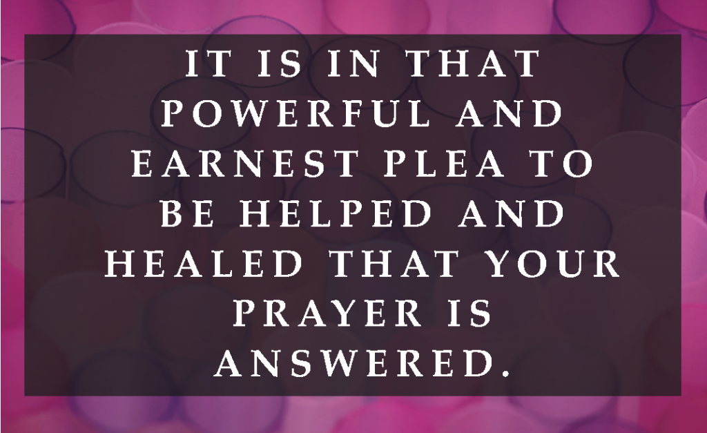 It is in that powerful and earnest plea to be helped and healed that your prayer is answered.
